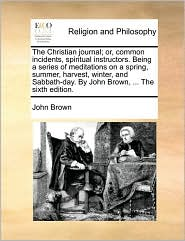 The Christian journal; or, common incidents, spiritual instructors. Being a series of meditations on a spring, summer, harvest, winter, and Sabbath-day. By John Brown, . The sixth edition. - John Brown