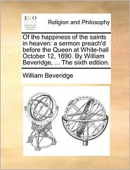 Of the happiness of the saints in heaven: a sermon preach'd before the Queen at White-hall October 12, 1690. By William Beveridge, ... The sixth edition. - William Beveridge
