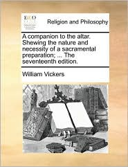 A companion to the altar. Shewing the nature and necessity of a sacramental preparation; ... The seventeenth edition. - William Vickers