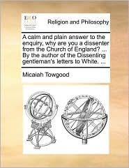 A calm and plain answer to the enquiry, why are you a dissenter from the Church of England? . By the author of the Dissenting gentleman's letters to White. .