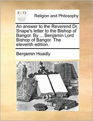 An Answer to the Reverend Dr. Snape's Letter to the Bishop of Bangor. by ... Benjamin Lord Bishop of Bangor. the Eleventh Edition.