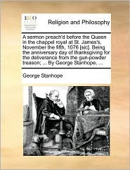 A sermon preach'd before the Queen in the chappel royal at St. James's, November the fifth, 1076 [sic]. Being the anniversary day of thanksgiving for the deliverance from the gun-powder treason; ... By George Stanhope, ... - George Stanhope