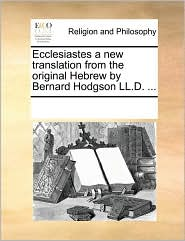 Ecclesiastes a new translation from the original Hebrew by Bernard Hodgson LL.D. ... - See Notes Multiple Contributors
