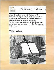 A continuation of the Defence of the Reformation-principles of the Church of Scotland. Wherein it is shown, that the Reverend Mr. Currie, in his late Vindication, has not entred [sic] into the argument for secession, ... By Mr. William Wilson ... - William Wilson