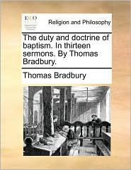 The duty and doctrine of baptism. In thirteen sermons. By Thomas Bradbury. - Thomas Bradbury
