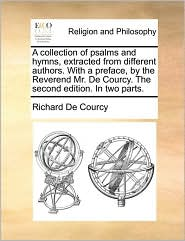 A collection of psalms and hymns, extracted from different authors. With a preface, by the Reverend Mr. De Courcy. The second edition. In two parts. - Richard De Courcy