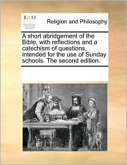 A short abridgement of the Bible, with reflections and a catechism of questions, intended for the use of Sunday schools. The second edition. - See Notes Multiple Contributors