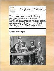The beauty and benefit of early piety; represented in several sermons, preached to young people, on New-Years Days, . By David Jennings, D.D. The fourth edition. - David Jennings