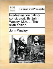 Predestination calmly considered. By John Wesley, M.A. ... The sixth edition. - John Wesley
