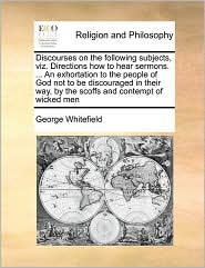 Discourses on the following subjects, viz. Directions how to hear sermons. ... An exhortation to the people of God not to be discouraged in their way, by the scoffs and contempt of wicked men - George Whitefield