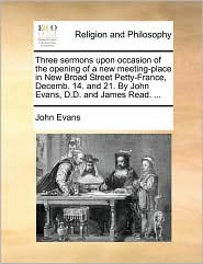 Three sermons upon occasion of the opening of a new meeting-place in New Broad Street Petty-France, Decemb. 14. and 21. By John Evans, D.D. and James Read. ... - John Evans