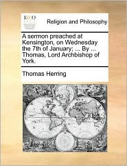 A sermon preached at Kensington, on Wednesday the 7th of January; ... By ... Thomas, Lord Archbishop of York. - Thomas Herring