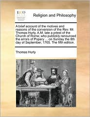A brief account of the motives and reasons of the conversion of the Rev. Mr. Thomas Hurly, A.M. late a priest of the Church of Rome; who publickly renounced the errors of Popery ... on Sunday the 8th day of September, 1765. The fifth edition.
