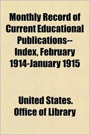 Monthly Record Of Current Educational Publications--Index, February 1914-January 1915 - United States. Office Of Library