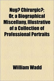 Nug Chirurgic; Or, A Biographical Miscellany, Illustrative Of A Collection Of Professional Portraits - William Wadd