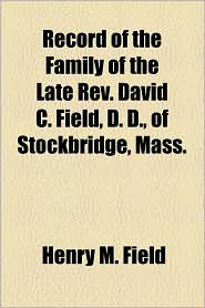 Record Of The Family Of The Late Rev. David C. Field, D. D., Of Stockbridge, Mass. - Henry M. Field