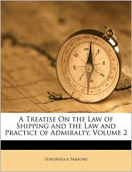 A Treatise On the Law of Shipping and the Law and Practice of Admiralty, Volume 2 - Theophilus Parsons