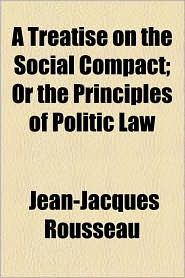 A Treatise On The Social Compact; Or The Principles Of Politic Law - Jean Jacques Rousseau