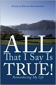 All That I Say Is True!: Remembering My Life - Patricia Korinis Houseworth