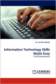 Information Technology Skills Made Easy - Gershon Adzadi, Dr Gershon Adzadi