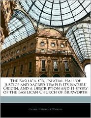 The Basilica, Or, Palatial Hall of Justice and Sacred Temple: Its Nature, Origin, and a Description and History of the Basilican Church of Brixworth