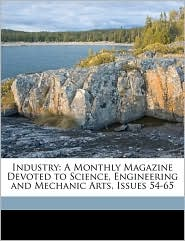 Industry: A Monthly Magazine Devoted to Science, Engineering and Mechanic Arts, Issues 54-65 - Anonymous
