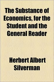 The Substance Of Economics, For The Student And The General Reader - Herbert Albert Silverman