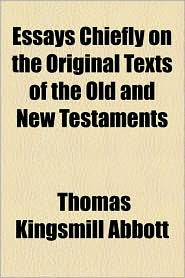 Essays Chiefly On The Original Texts Of The Old And New Testaments - Thomas Kingsmill Abbott