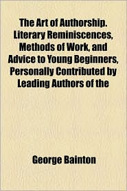 The Art Of Authorship. Literary Reminiscences, Methods Of Work, And Advice To Young Beginners, Personally Contributed By Leading Authors Of The - George Bainton