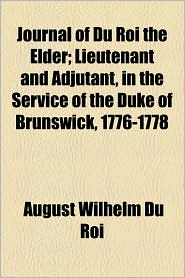 Journal Of Du Roi The Elder; Lieutenant And Adjutant, In The Service Of The Duke Of Brunswick, 1776-1778 - August Wilhelm Du Roi