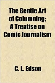 The Gentle Art Of Columning; A Treatise On Comic Journalism - C.L. Edson