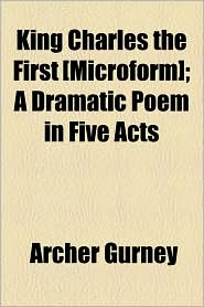 King Charles The First [Microform]; A Dramatic Poem In Five Acts - Archer Gurney
