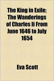 The King In Exile; The Wanderings Of Charles Ii From June 1646 To July 1654 - Eva Scott