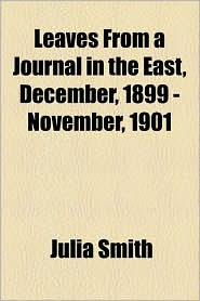 Leaves From A Journal In The East, December, 1899 - November, 1901 - Julia Smith