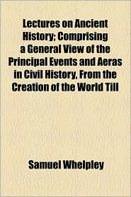Lectures On Ancient History; Comprising A General View Of The Principal Events And Aeras In Civil History, From The Creation Of The World Till - Samuel Whelpley
