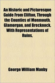 An Historic And Picturesque Guide From Clifton, Through The Counties Of Monmouth, Glamorgan, And Brecknock, With Representations Of Ruins, - George William Manby