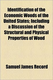 Identification Of The Economic Woods Of The United States; Including A Discussion Of The Structural And Physical Properties Of Wood - Samuel James Record