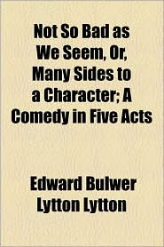 Not So Bad As We Seem, Or, Many Sides To A Character; A Comedy In Five Acts - Edward Bulwer Lytton Lytton