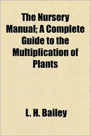 The Nursery Manual; A Complete Guide To The Multiplication Of Plants - L. H. Bailey