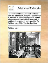 The Bishop of Bangor's late sermon, and his letter to Dr. Snape in defence of it, answer'd. And the dangerous nature of some doctrines in his Preservative, set forth in a letter to his Lordship. By William Law, M.A. The third edition. - William Law