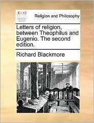 Letters of religion, between Theophilus and Eugenio. The second edition. - Richard Blackmore
