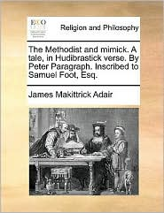The Methodist and mimick. A tale, in Hudibrastick verse. By Peter Paragraph. Inscribed to Samuel Foot, Esq. - James Makittrick Adair