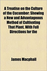 A Treatise On The Culture Of The Cucumber; Shewing A New And Advantageous Method Of Cultivating That Plant, With Full Directions For The - James Macphail