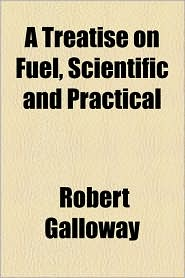 A Treatise On Fuel, Scientific And Practical - Robert Galloway