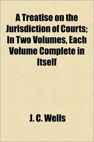 A Treatise On The Jurisdiction Of Courts; In Two Volumes, Each Volume Complete In Itself - J. C. Wells