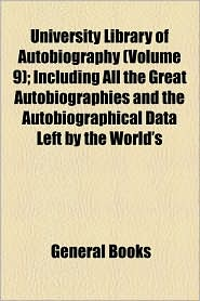 University Library Of Autobiography (Volume 9); Including All The Great Autobiographies And The Autobiographical Data Left By The World's - General Books