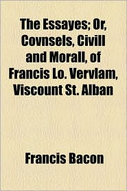 The Essayes; Or, Covnsels, Civill And Morall, Of Francis Lo. Vervlam, Viscount St. Alban - Francis Bacon