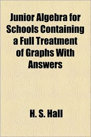Junior Algebra For Schools Containing A Full Treatment Of Graphs With Answers - H. S. Hall