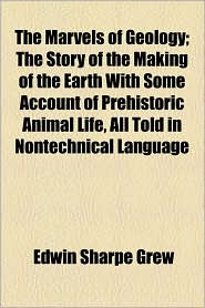 The Marvels Of Geology; The Story Of The Making Of The Earth With Some Account Of Prehistoric Animal Life, All Told In Nontechnical Language - Edwin Sharpe Grew