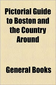 Pictorial Guide To Boston And The Country Around - General Books